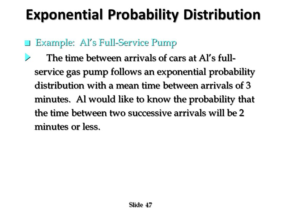 47 Slide Exponential Probability Distribution n Example: Al's Full-Service Pump The time between arrivals of cars at Al's full- The time between arriv