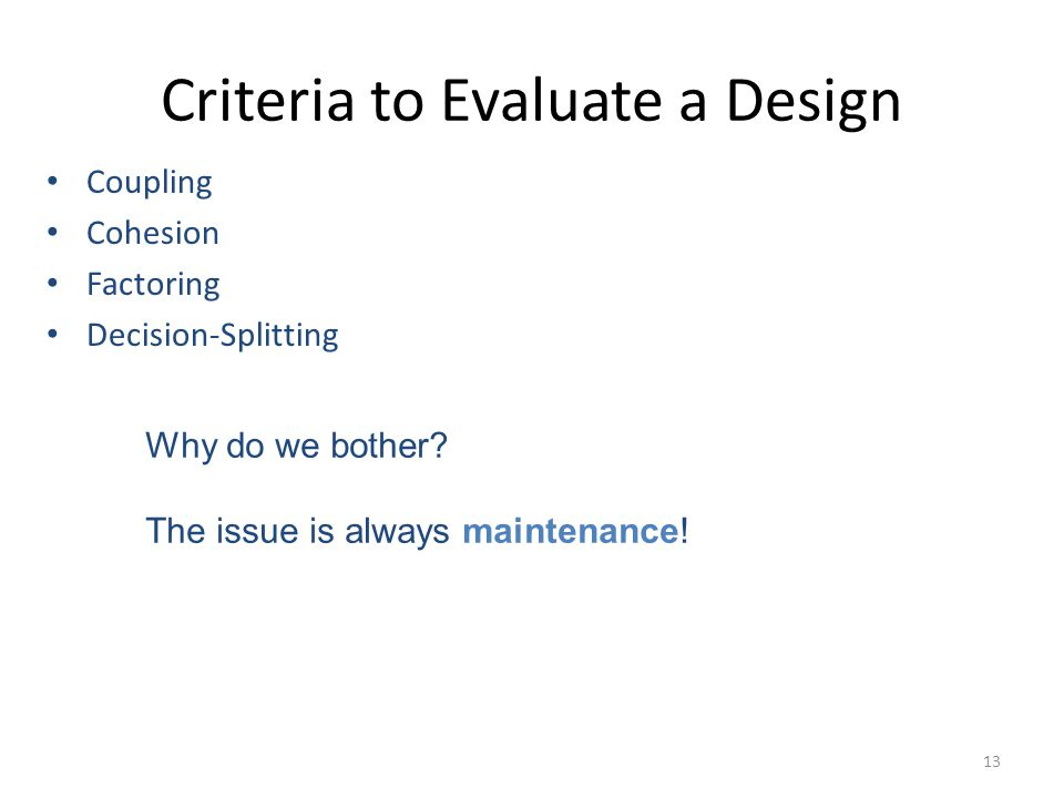 13 Criteria to Evaluate a Design Coupling Cohesion Factoring Decision-Splitting Why do we bother.