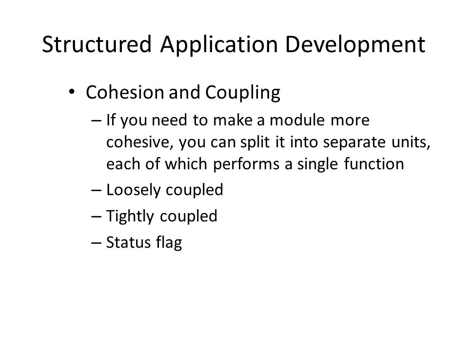 Structured Application Development Cohesion and Coupling – If you need to make a module more cohesive, you can split it into separate units, each of which performs a single function – Loosely coupled – Tightly coupled – Status flag