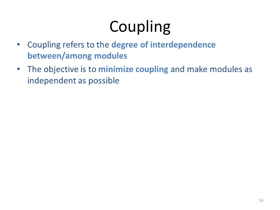 16 Coupling Coupling refers to the degree of interdependence between/among modules The objective is to minimize coupling and make modules as independent as possible