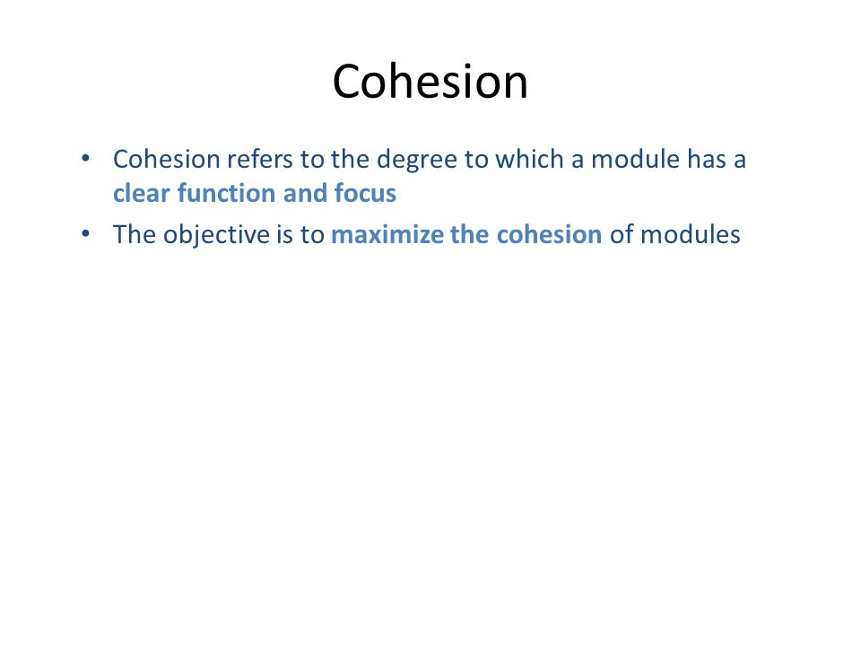 Cohesion Cohesion refers to the degree to which a module has a clear function and focus The objective is to maximize the cohesion of modules