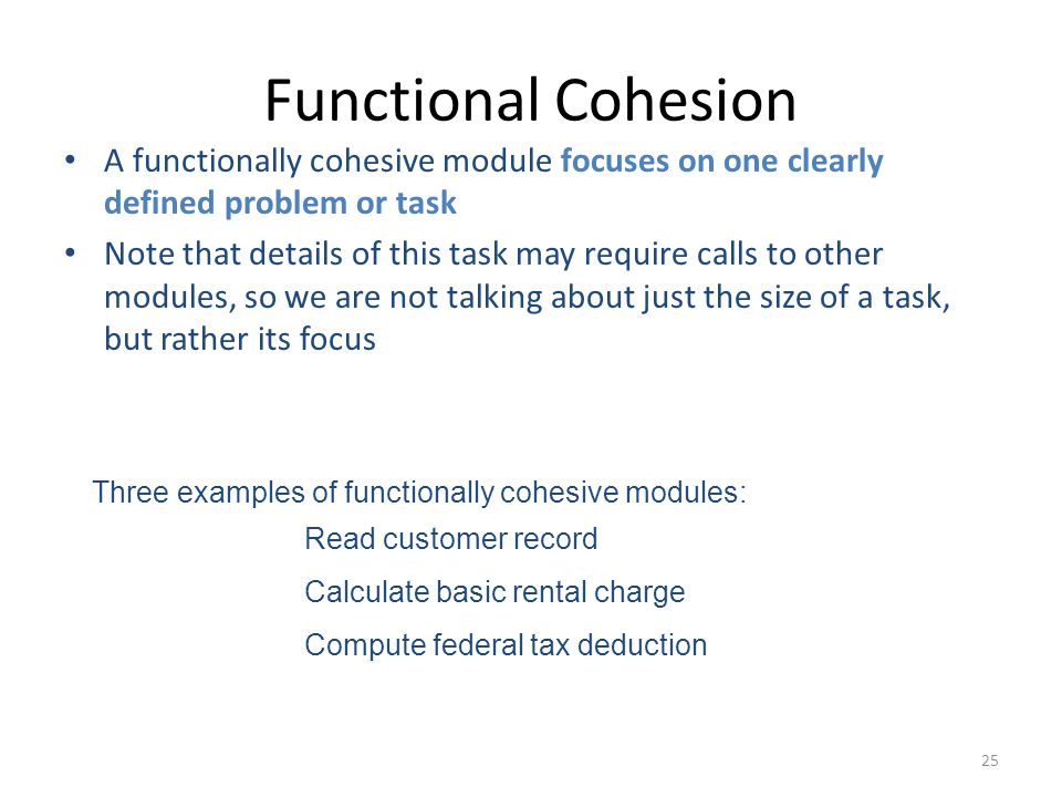 25 Functional Cohesion A functionally cohesive module focuses on one clearly defined problem or task Note that details of this task may require calls to other modules, so we are not talking about just the size of a task, but rather its focus Three examples of functionally cohesive modules: Read customer record Calculate basic rental charge Compute federal tax deduction
