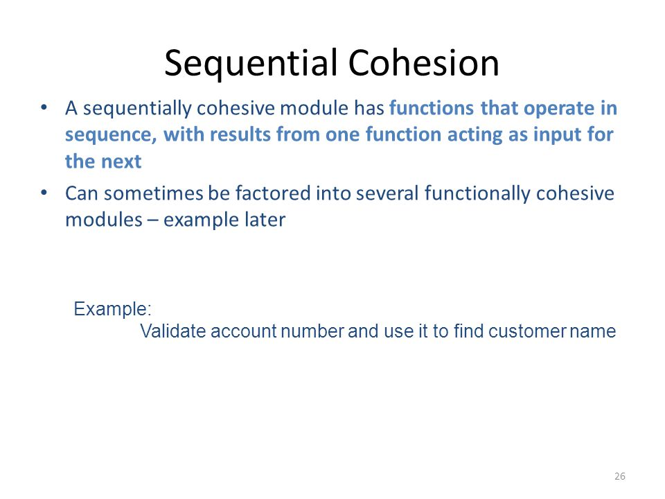 26 Sequential Cohesion A sequentially cohesive module has functions that operate in sequence, with results from one function acting as input for the next Can sometimes be factored into several functionally cohesive modules – example later Example: Validate account number and use it to find customer name