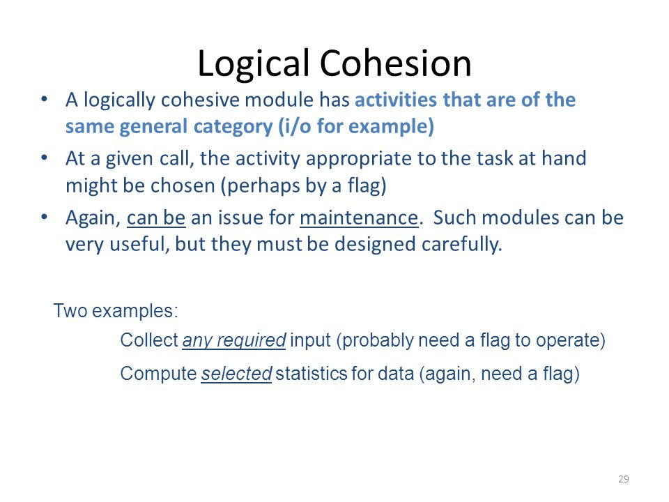 29 Logical Cohesion A logically cohesive module has activities that are of the same general category (i/o for example) At a given call, the activity appropriate to the task at hand might be chosen (perhaps by a flag) Again, can be an issue for maintenance.