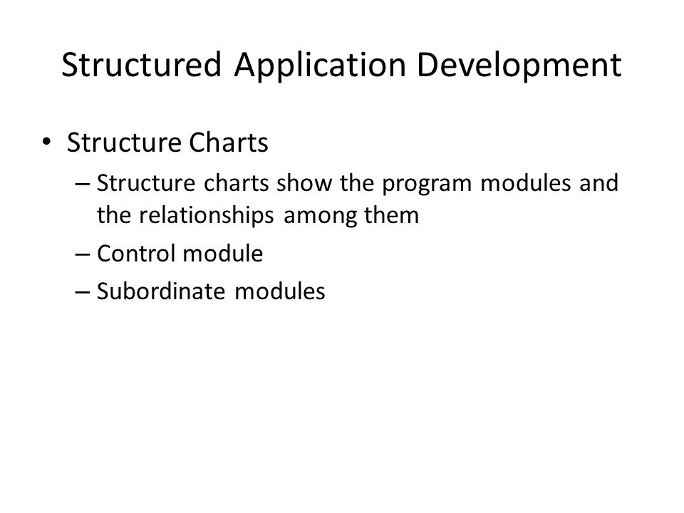 Structured Application Development Structure Charts – Condition A condition line indicates that a control module determines which subordinate modules will be invoked, depending on a specific condition – Loop A loop indicates that one or more modules are repeated