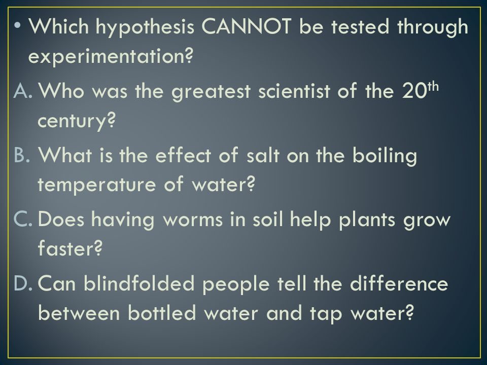 Which hypothesis CANNOT be tested through experimentation? A.Who was the greatest scientist of the 20 th century? B.What is the effect of salt on the