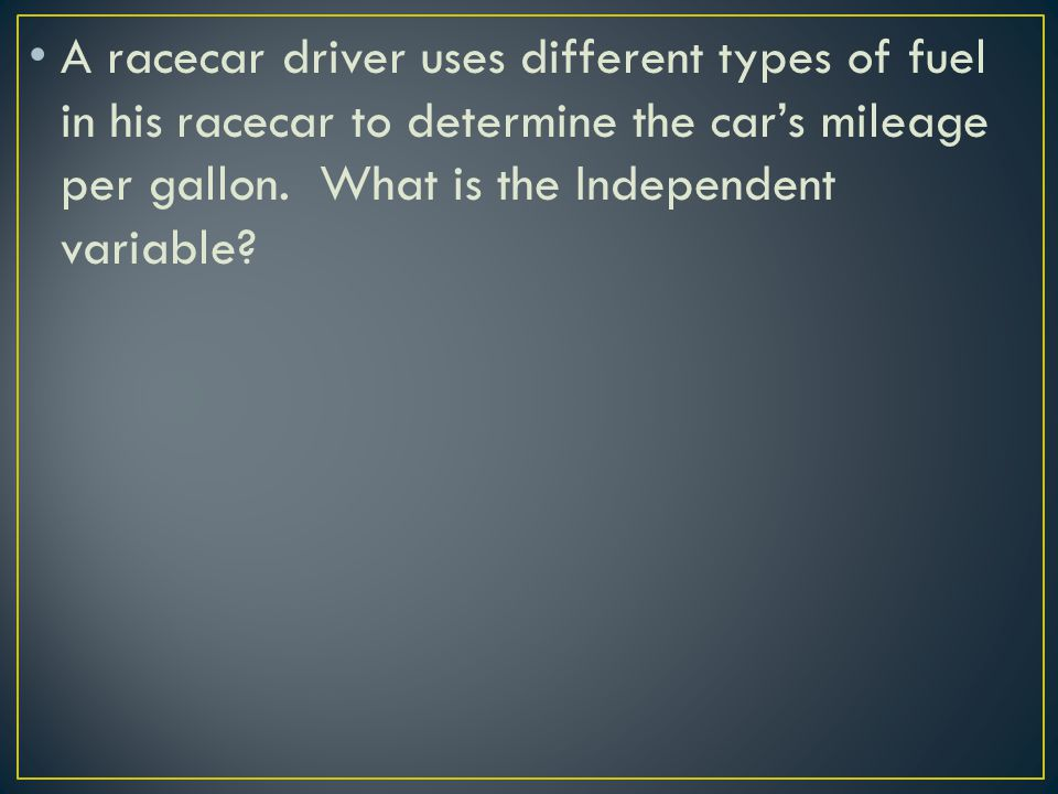 A racecar driver uses different types of fuel in his racecar to determine the car's mileage per gallon. What is the Independent variable?