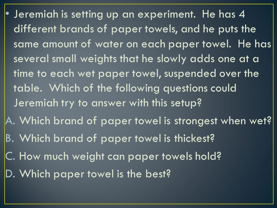 Jeremiah is setting up an experiment. He has 4 different brands of paper towels, and he puts the same amount of water on each paper towel. He has seve