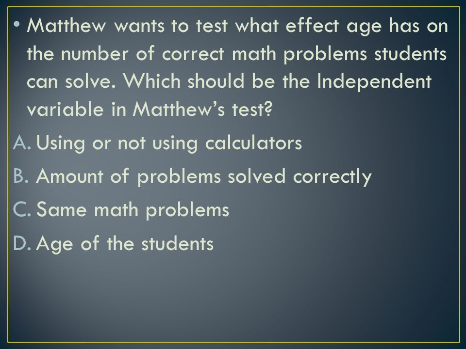 Matthew wants to test what effect age has on the number of correct math problems students can solve. Which should be the Independent variable in Matth