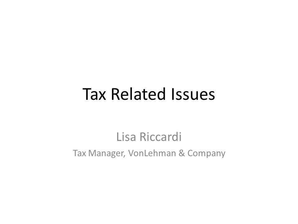 Tax Related Issues Lisa Riccardi Tax Manager, VonLehman & Company