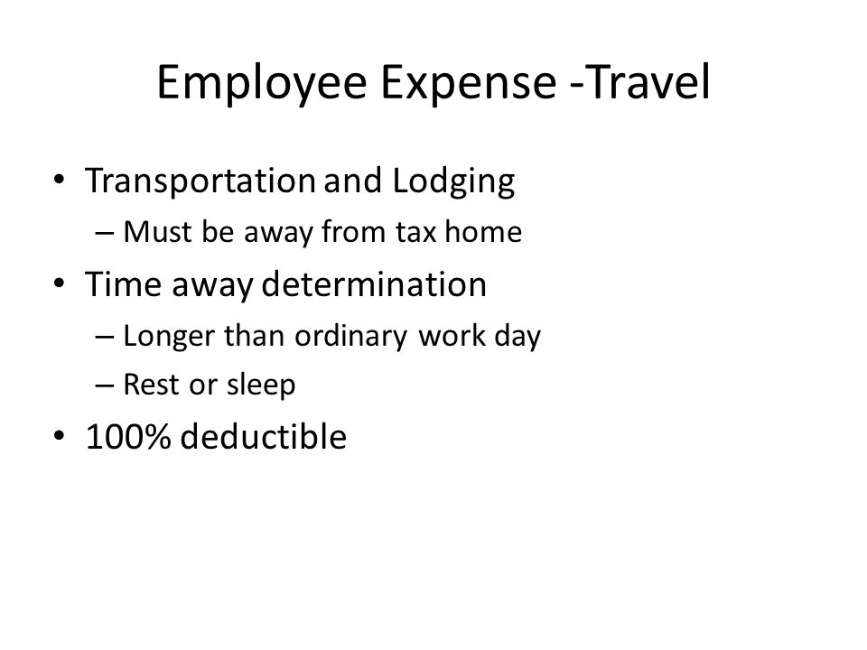 Employee Expense -Travel Transportation and Lodging – Must be away from tax home Time away determination – Longer than ordinary work day – Rest or sleep 100% deductible