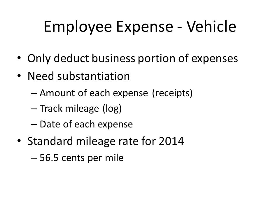 Employee Expense - Vehicle Only deduct business portion of expenses Need substantiation – Amount of each expense (receipts) – Track mileage (log) – Date of each expense Standard mileage rate for 2014 – 56.5 cents per mile