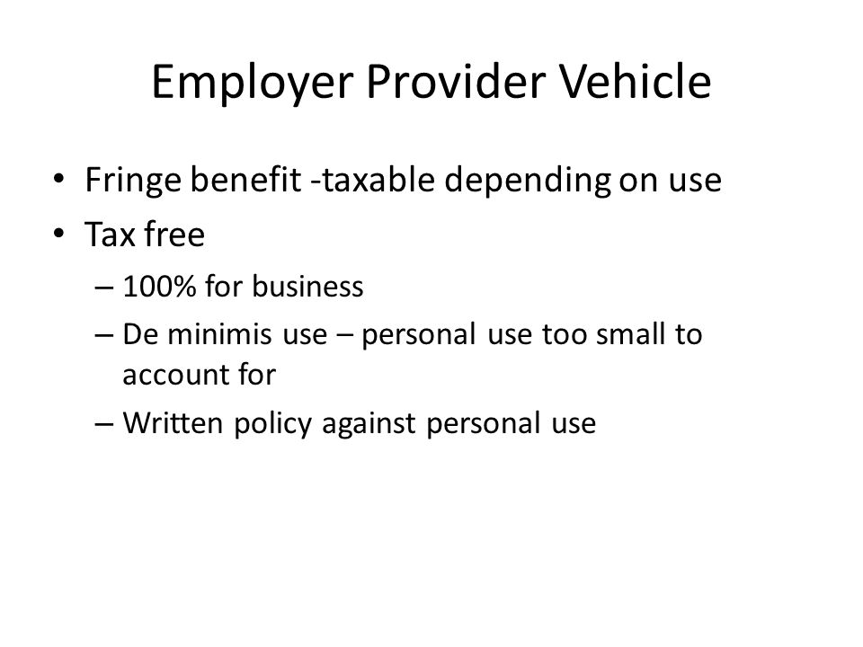 Employer Provider Vehicle Fringe benefit -taxable depending on use Tax free – 100% for business – De minimis use – personal use too small to account for – Written policy against personal use