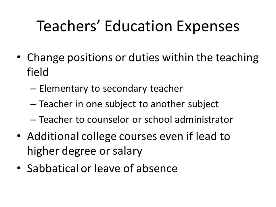 Teachers' Education Expenses Change positions or duties within the teaching field – Elementary to secondary teacher – Teacher in one subject to another subject – Teacher to counselor or school administrator Additional college courses even if lead to higher degree or salary Sabbatical or leave of absence