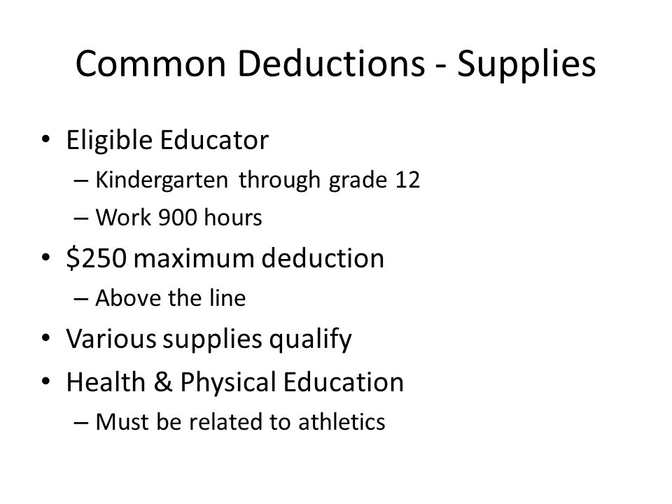 Common Deductions - Supplies Eligible Educator – Kindergarten through grade 12 – Work 900 hours $250 maximum deduction – Above the line Various supplies qualify Health & Physical Education – Must be related to athletics