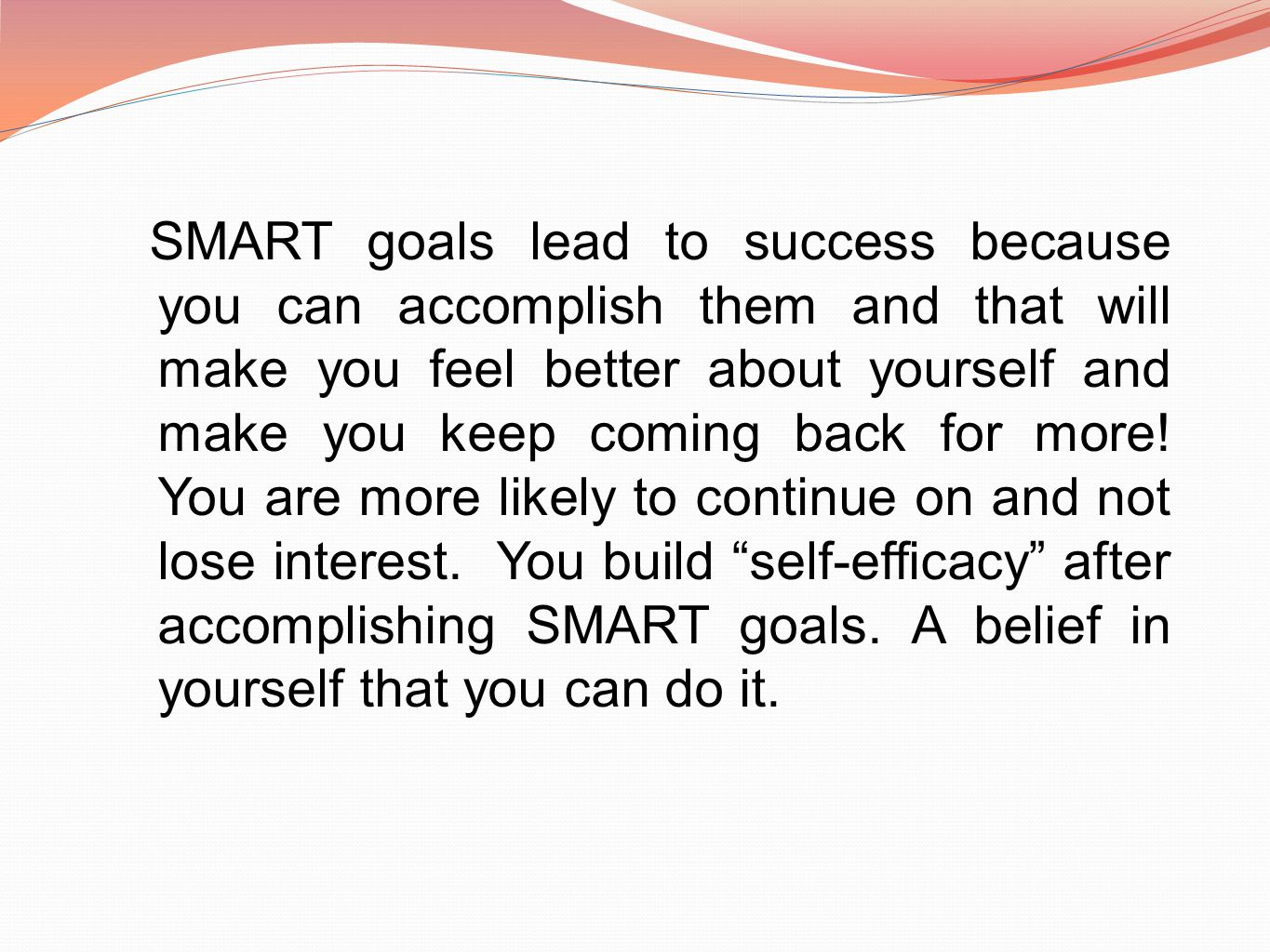 SMART goals lead to success because you can accomplish them and that will make you feel better about yourself and make you keep coming back for more.