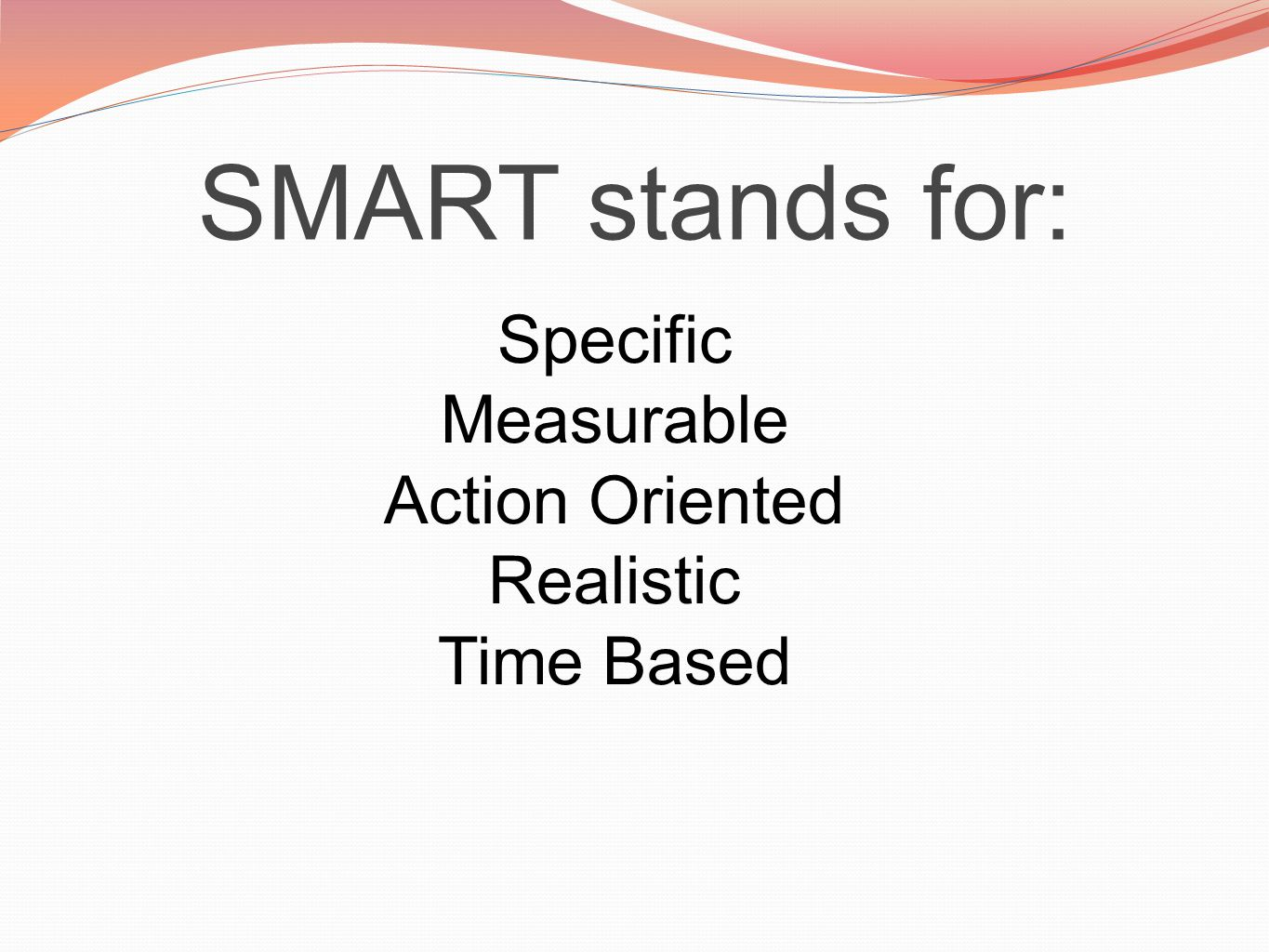 SMART stands for: Specific Measurable Action Oriented Realistic Time Based