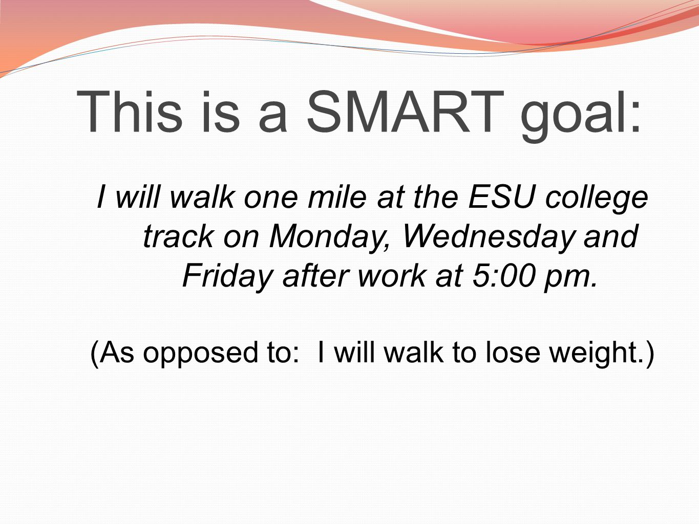 This is a SMART goal: I will walk one mile at the ESU college track on Monday, Wednesday and Friday after work at 5:00 pm.