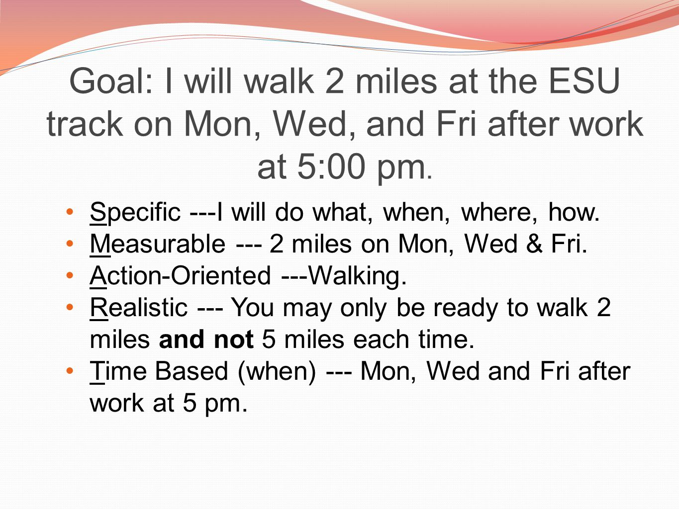 Goal: I will walk 2 miles at the ESU track on Mon, Wed, and Fri after work at 5:00 pm.