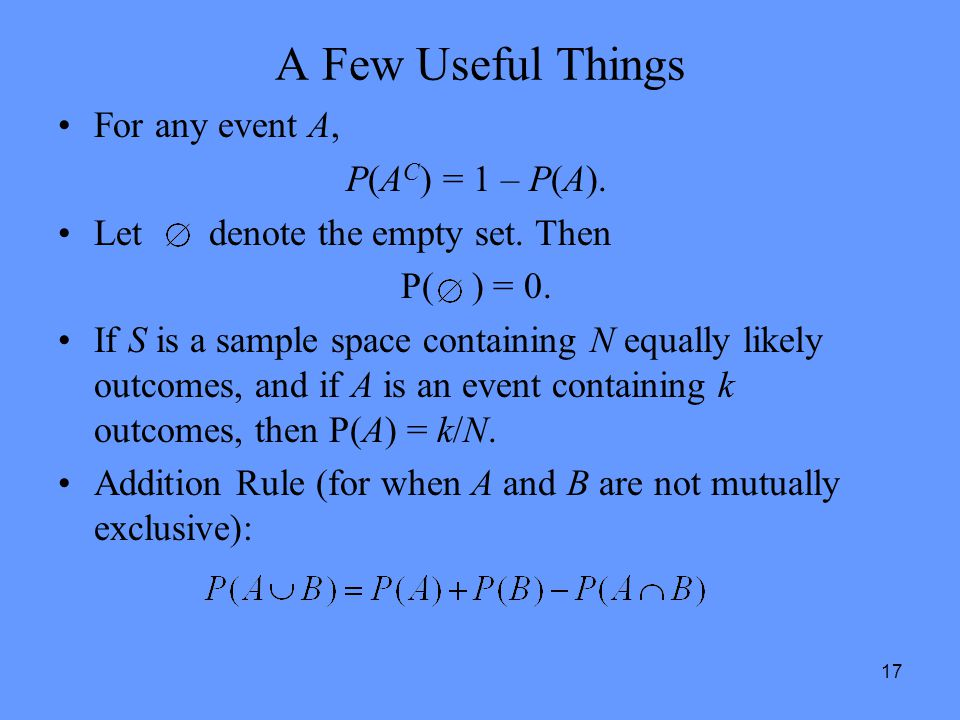 17 A Few Useful Things For any event A, P(A C ) = 1 – P(A). Let denote the empty set. Then P( ) = 0. If S is a sample space containing N equally likel