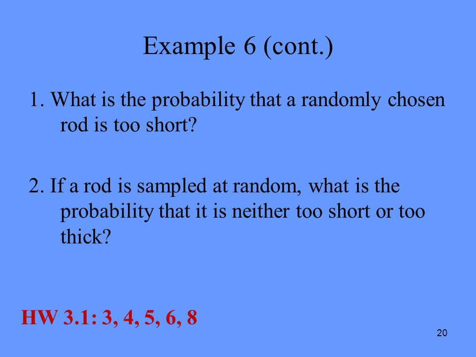 20 Example 6 (cont.) 1. What is the probability that a randomly chosen rod is too short? 2. If a rod is sampled at random, what is the probability tha