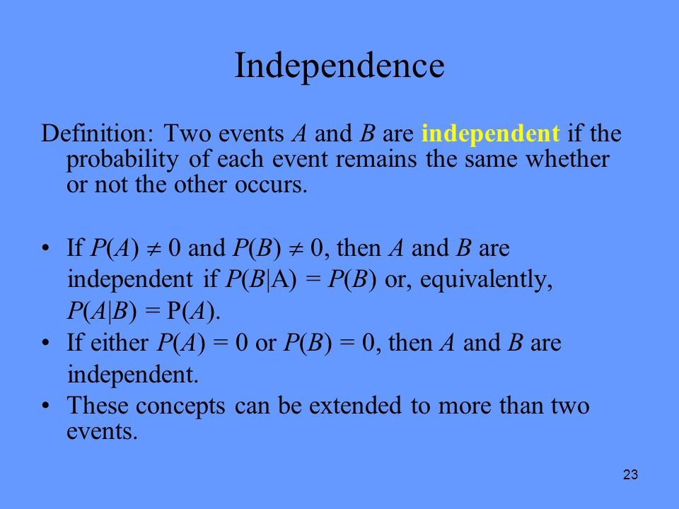23 Independence Definition: Two events A and B are independent if the probability of each event remains the same whether or not the other occurs. If P