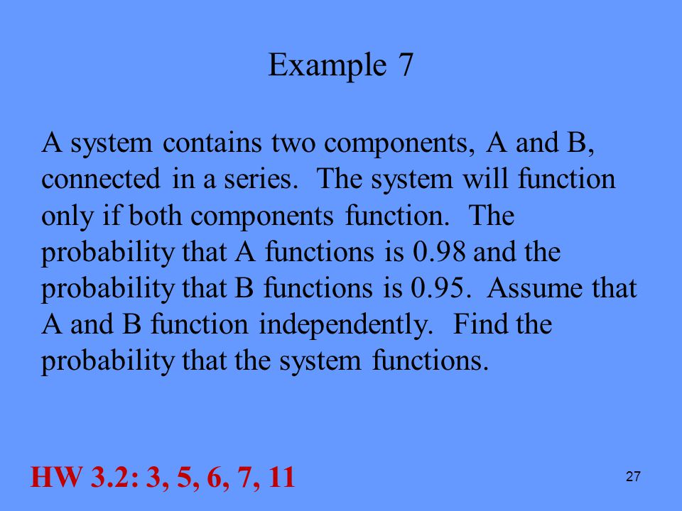 27 Example 7 A system contains two components, A and B, connected in a series. The system will function only if both components function. The probabil
