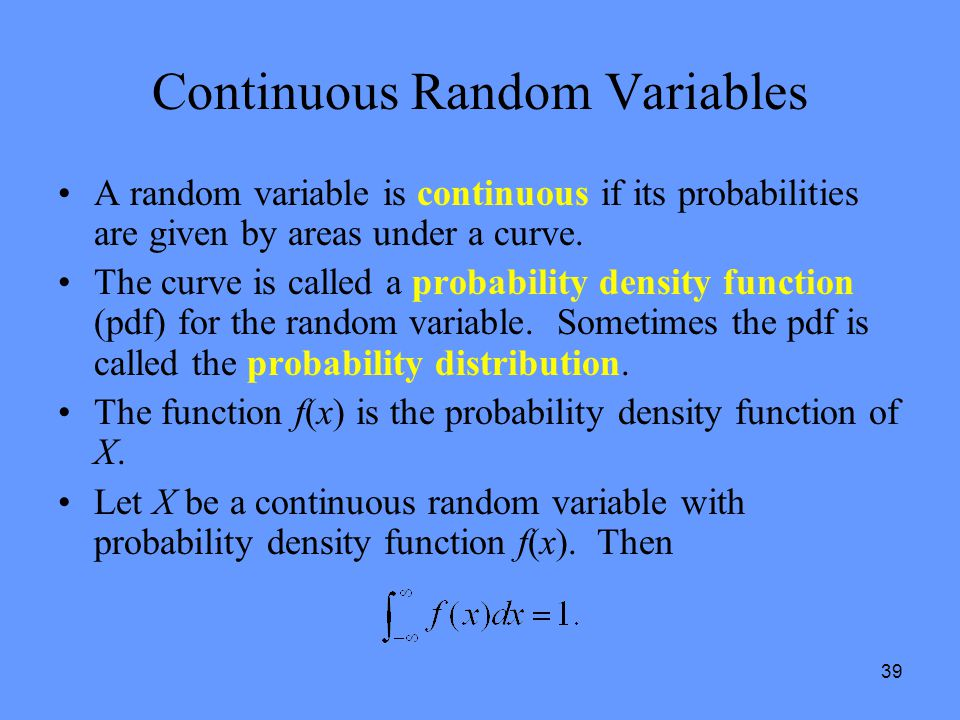 39 Continuous Random Variables A random variable is continuous if its probabilities are given by areas under a curve. The curve is called a probabilit