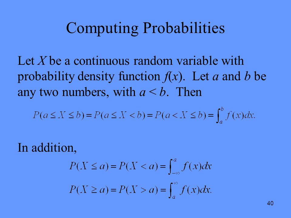 40 Computing Probabilities Let X be a continuous random variable with probability density function f(x). Let a and b be any two numbers, with a < b. T