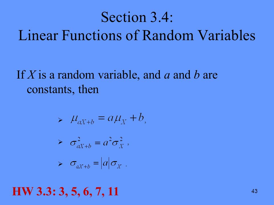 43 Section 3.4: Linear Functions of Random Variables If X is a random variable, and a and b are constants, then , . HW 3.3: 3, 5, 6, 7, 11