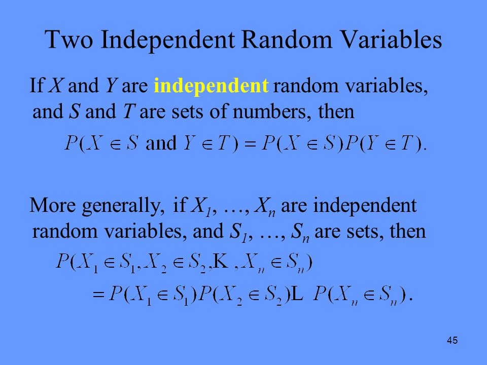 45 Two Independent Random Variables If X and Y are independent random variables, and S and T are sets of numbers, then More generally, if X 1, …, X n