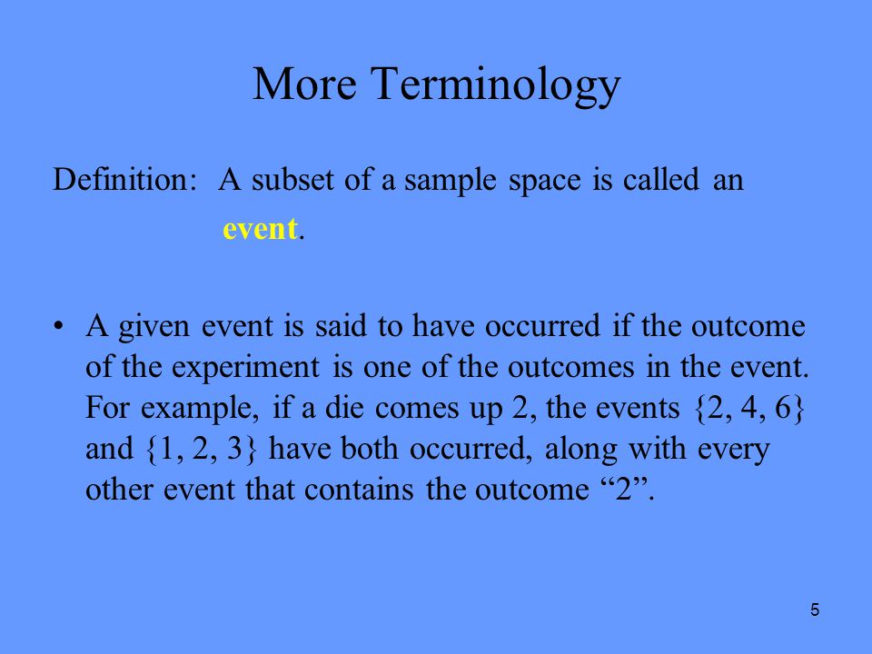 5 More Terminology Definition: A subset of a sample space is called an event. A given event is said to have occurred if the outcome of the experiment