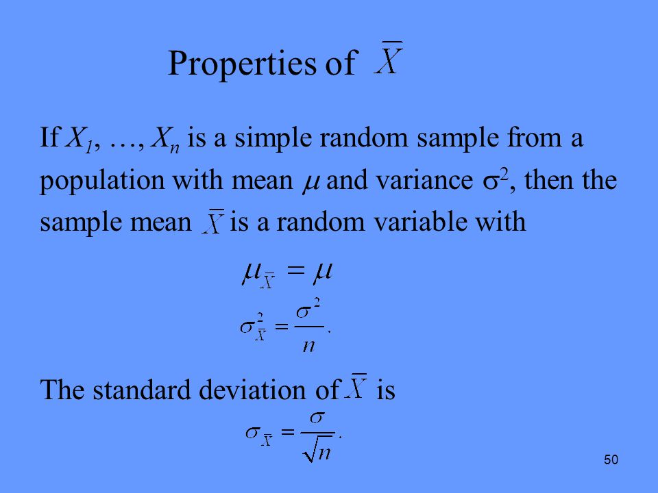 50 Properties of If X 1, …, X n is a simple random sample from a population with mean  and variance  2, then the sample mean is a random variable wi