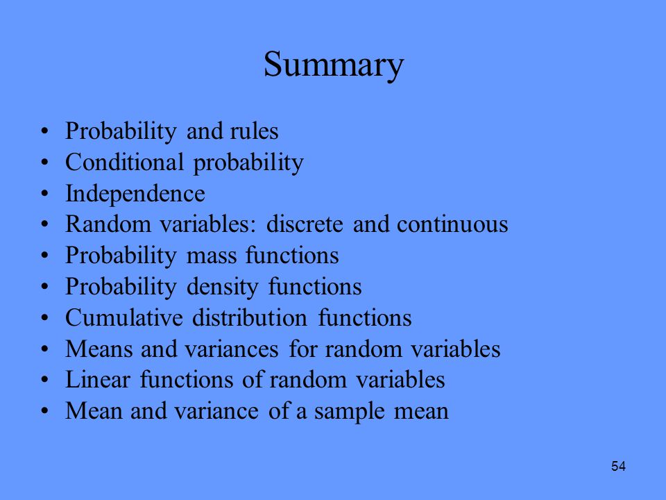 54 Summary Probability and rules Conditional probability Independence Random variables: discrete and continuous Probability mass functions Probability
