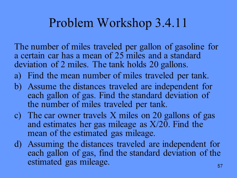 57 Problem Workshop 3.4.11 The number of miles traveled per gallon of gasoline for a certain car has a mean of 25 miles and a standard deviation of 2