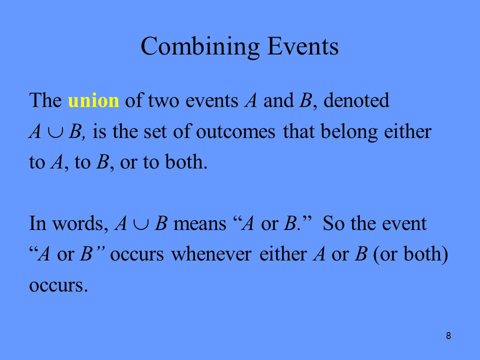 8 Combining Events The union of two events A and B, denoted A  B, is the set of outcomes that belong either to A, to B, or to both. In words, A  B m