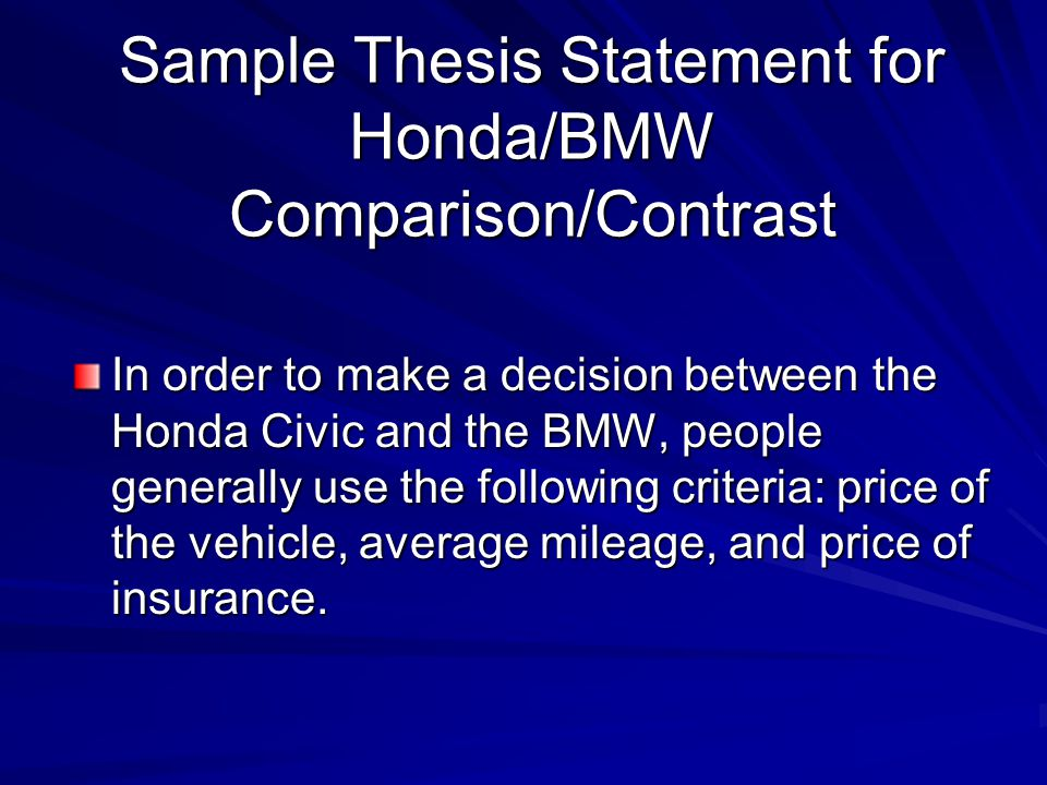 Sample Thesis Statement for Honda/BMW Comparison/Contrast In order to make a decision between the Honda Civic and the BMW, people generally use the following criteria: price of the vehicle, average mileage, and price of insurance.