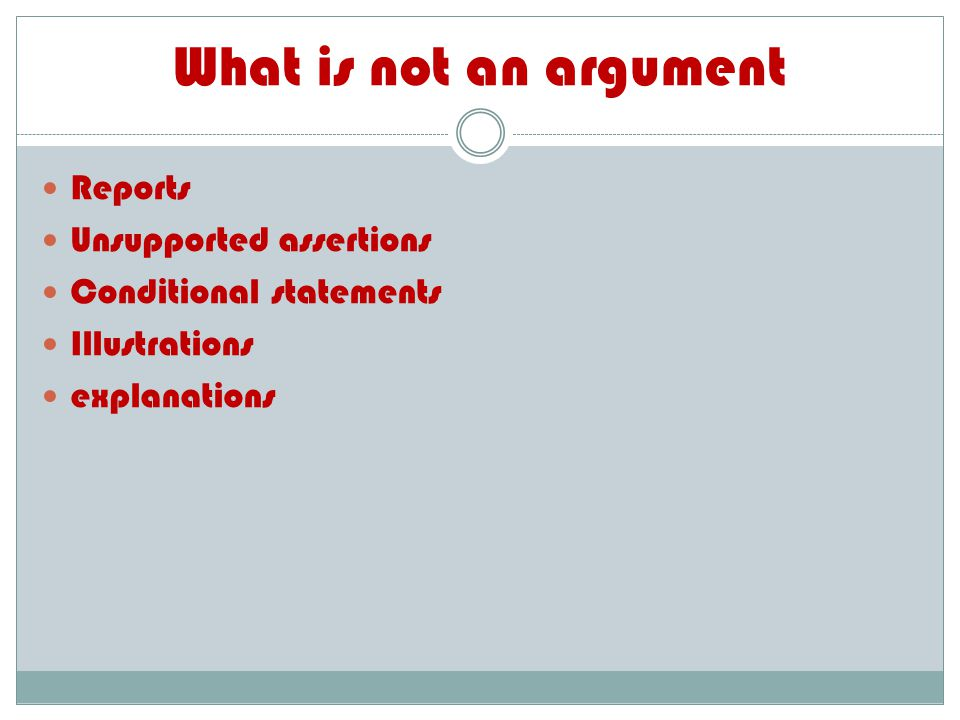What is not an argument Reports Unsupported assertions Conditional statements Illustrations explanations