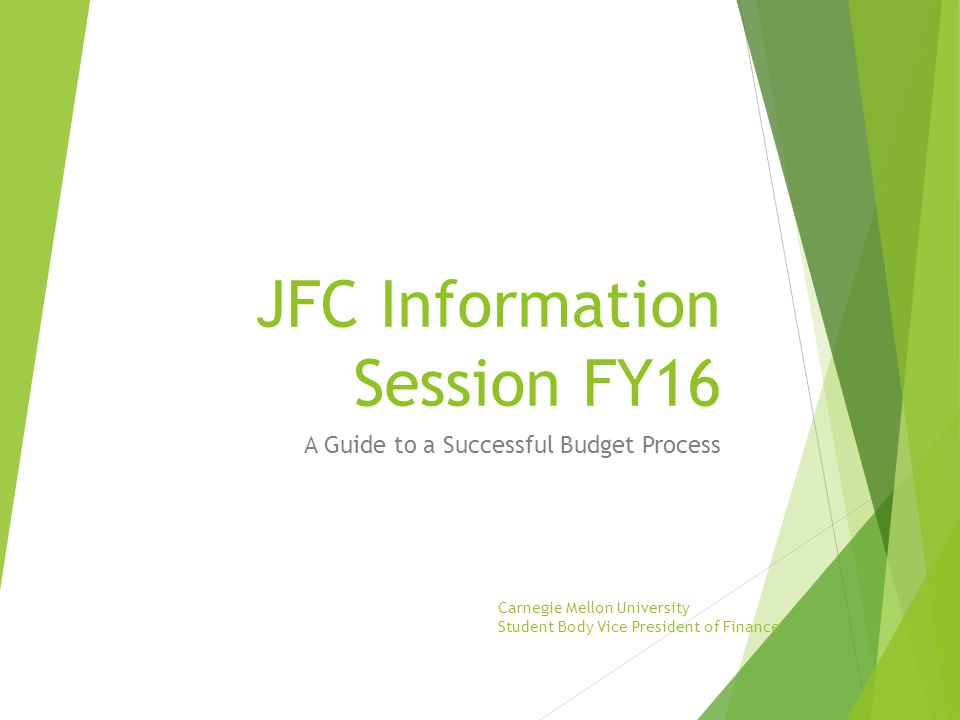 JFC Information Session FY16 A Guide to a Successful Budget Process Carnegie Mellon University Student Body Vice President of Finance