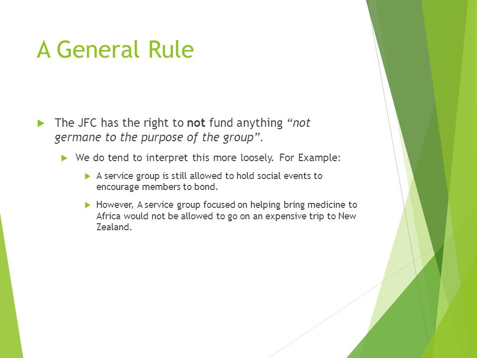 """A General Rule  The JFC has the right to not fund anything """"not germane to the purpose of the group"""".  We do tend to interpret this more loosely. Fo"""