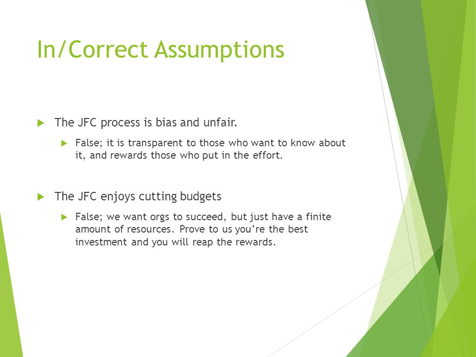 In/Correct Assumptions TThe JFC process is bias and unfair. FFalse; it is transparent to those who want to know about it, and rewards those who pu
