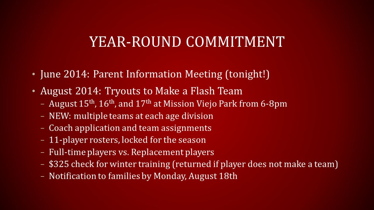 YEAR-ROUND COMMITMENT June 2014: Parent Information Meeting (tonight!) August 2014: Tryouts to Make a Flash Team – August 15 th, 16 th, and 17 th at Mission Viejo Park from 6-8pm – NEW: multiple teams at each age division – Coach application and team assignments – 11-player rosters, locked for the season – Full-time players vs.