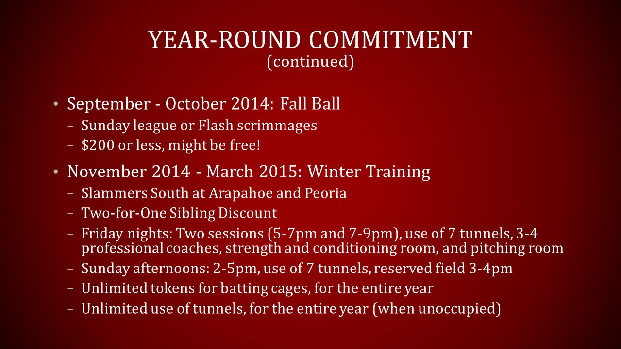 YEAR-ROUND COMMITMENT (continued) September - October 2014: Fall Ball – Sunday league or Flash scrimmages – $200 or less, might be free.