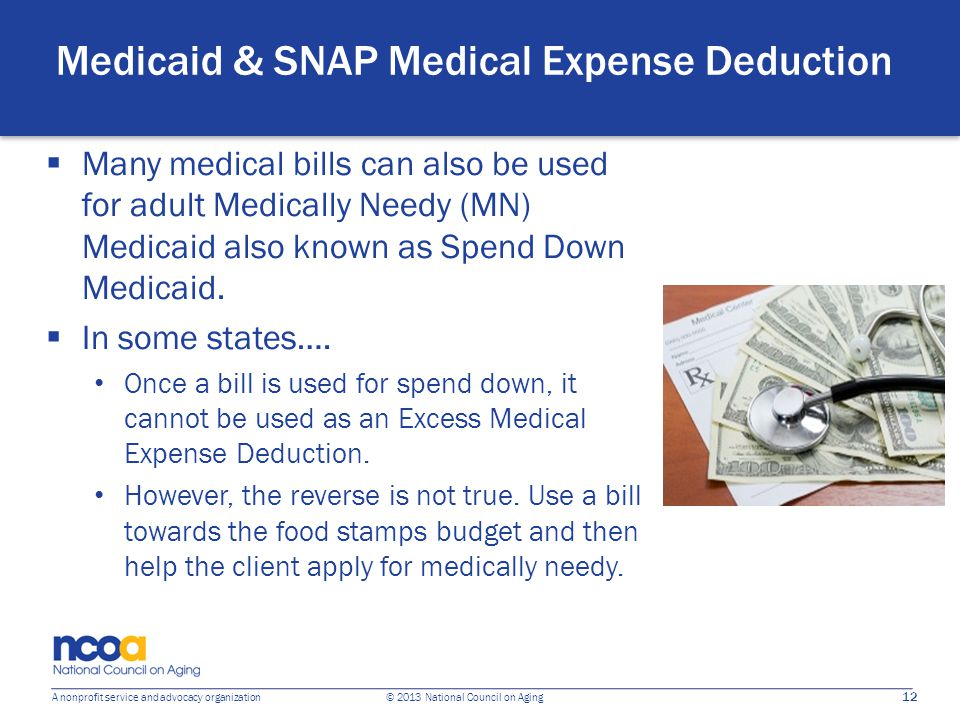 12 A nonprofit service and advocacy organization © 2013 National Council on Aging Medicaid & SNAP Medical Expense Deduction  Many medical bills can a
