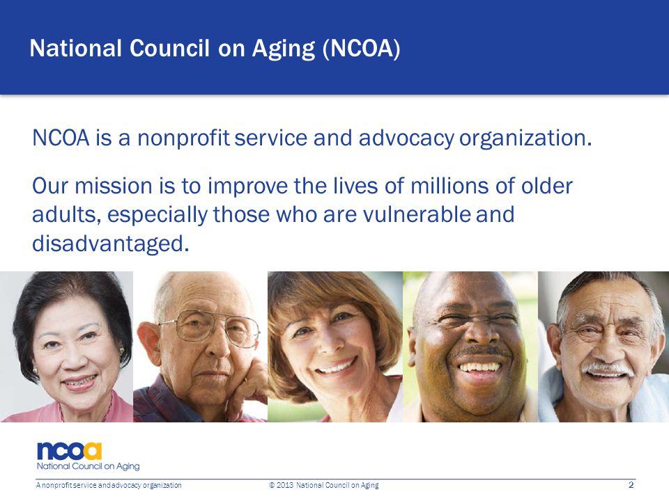 2 A nonprofit service and advocacy organization © 2013 National Council on Aging National Council on Aging (NCOA) NCOA is a nonprofit service and advocacy organization.
