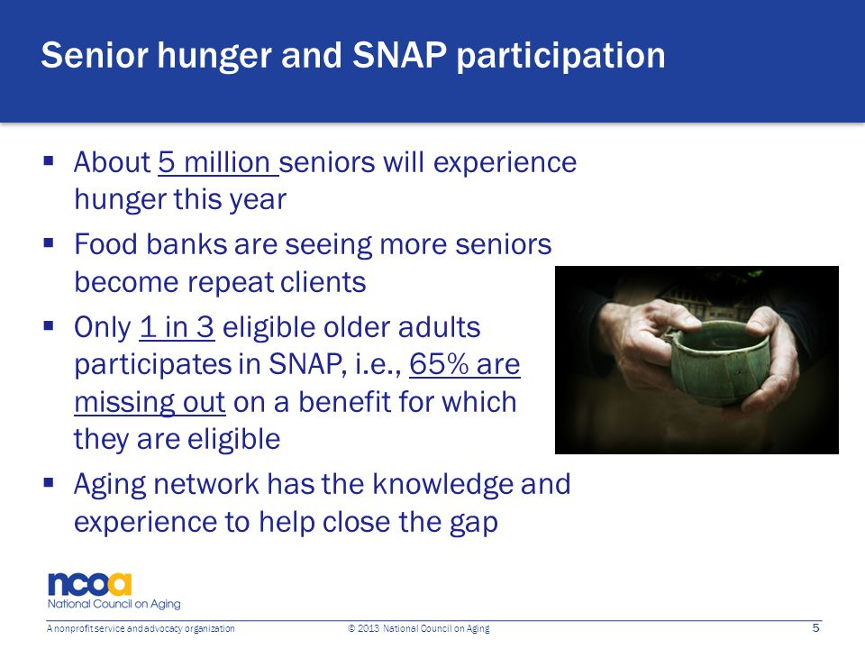 5 A nonprofit service and advocacy organization © 2013 National Council on Aging Senior hunger and SNAP participation  About 5 million seniors will e
