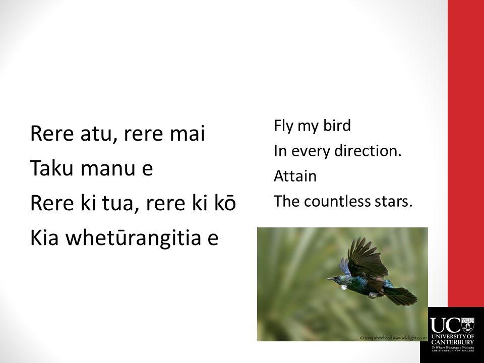 Rere atu, rere mai Taku manu e Rere ki tua, rere ki kō Kia whetūrangitia e Fly my bird In every direction.