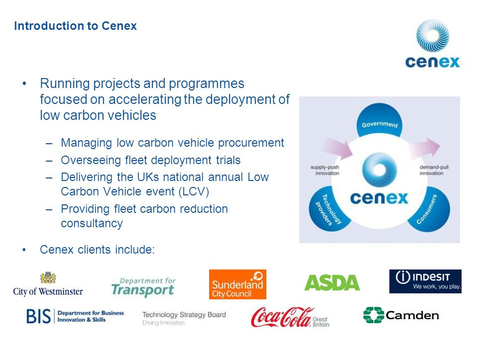Running projects and programmes focused on accelerating the deployment of low carbon vehicles –Managing low carbon vehicle procurement –Overseeing fleet deployment trials –Delivering the UKs national annual Low Carbon Vehicle event (LCV) –Providing fleet carbon reduction consultancy Cenex clients include: Introduction to Cenex