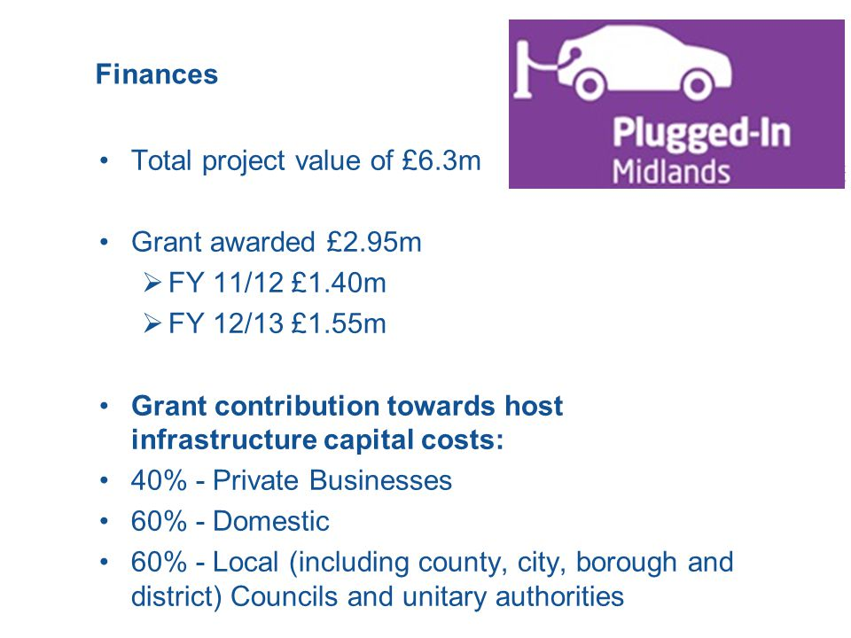 Finances Total project value of £6.3m Grant awarded £2.95m  FY 11/12 £1.40m  FY 12/13 £1.55m Grant contribution towards host infrastructure capital costs: 40% - Private Businesses 60% - Domestic 60% - Local (including county, city, borough and district) Councils and unitary authorities