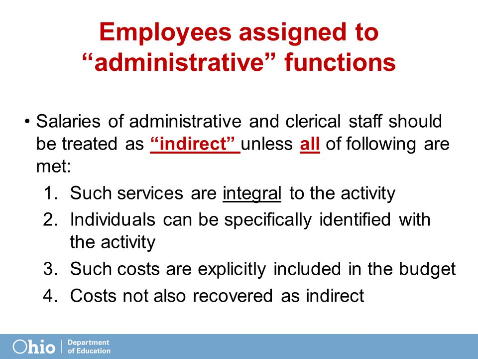 Employees assigned to administrative functions Salaries of administrative and clerical staff should be treated as indirect unless all of following are met: 1.Such services are integral to the activity 2.Individuals can be specifically identified with the activity 3.Such costs are explicitly included in the budget 4.Costs not also recovered as indirect